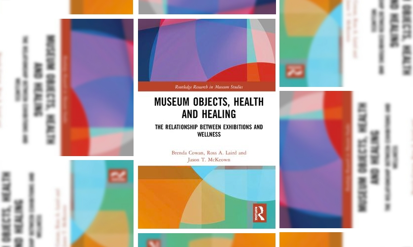 """""""Museum Objects, Health and Healing: The Relationship between Exhibitions and Wellness, 1st Edition"""" by authors Brenda Cowan, Ross Laird and Jason McKeown was published in 2019 by Routledge Taylor & Francis Group"""